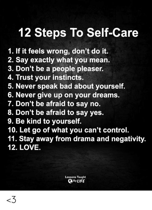 drama: 12 Steps To Self-Care  1. If it feels wrong, don't do it.  2. Say exactly what you mean.  3. Don't be a people pleaser.  4. Trust your instincts.  5. Never speak bad about yourself.  6. Never give up on your dreams.  7. Don't be afraid to say no.  8. Don't be afraid to say yes.  9. Be kind to yourself.  10. Let go of what you can't control.  11. Stay away from drama and negativity.  12. LOVE.  Lessons Taught  By LIFE <3