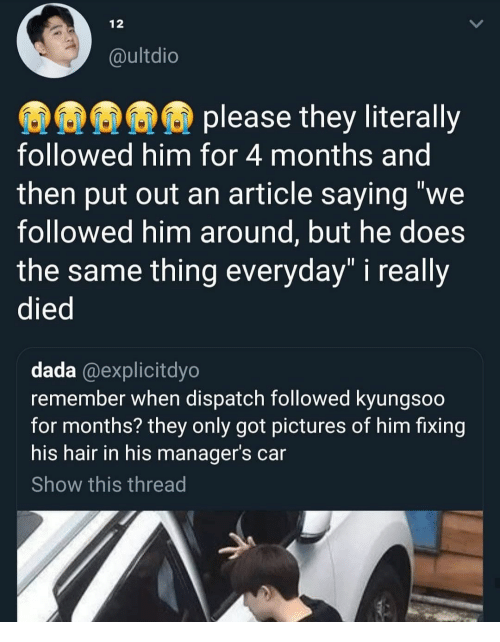 """dispatch: 12  @ultdio  please they literally  followed him for 4 months and  then put out an article saying """"we  followed him around, but he does  the same thing everyday"""" i really  died  dada @explicitdyo  remember when dispatch followed kyungsoo  for months? they only got pictures of him fixing  his hair in his manager's car  Show this thread"""