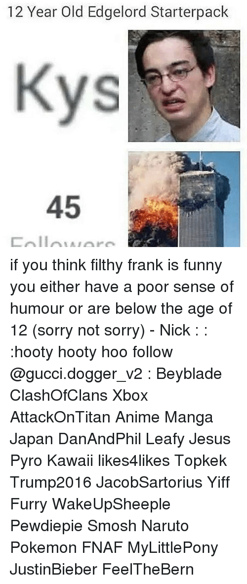 Anime, Funny, and Gucci: 12 Year Old Edgelord Starterpack  45 if you think filthy frank is funny you either have a poor sense of humour or are below the age of 12 (sorry not sorry) - Nick : : :hooty hooty hoo follow @gucci.dogger_v2 : Beyblade ClashOfClans Xbox AttackOnTitan Anime Manga Japan DanAndPhil Leafy Jesus Pyro Kawaii likes4likes Topkek Trump2016 JacobSartorius Yiff Furry WakeUpSheeple Pewdiepie Smosh Naruto Pokemon FNAF MyLittlePony JustinBieber FeelTheBern