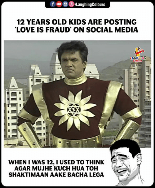 Toh: 12 YEARS OLD KIDS ARE POSTING  LOVE IS FRAUD ON SOCIAL MEDIA  WHEN I WAS 12, I USED TO THINK  AGAR MUJHE KUCH HUA TOH  SHAKTIMAAN AAKE BACHA LEGA