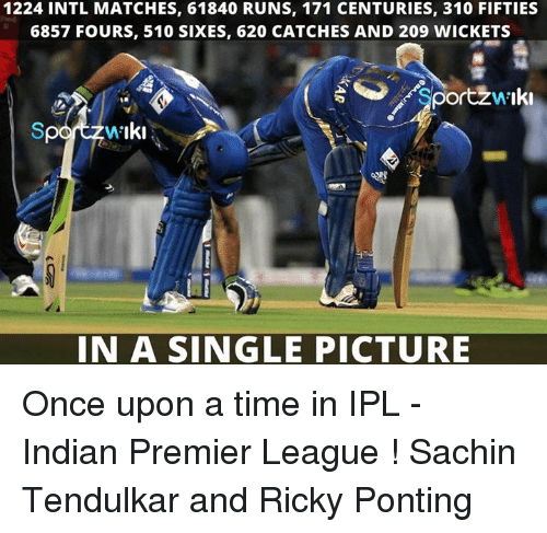 tendulkar: 1224 INTL MATCHES, 61840 RUNS, 171 CENTURIES, 310 FIFTIES  6857 FOURS, 510 SIXES, 620 CATCHES AND 209 WICKETS  Sportzw Iki  IN A SINGLE PICTURE Once upon a time in IPL - Indian Premier League !  Sachin Tendulkar and Ricky Ponting