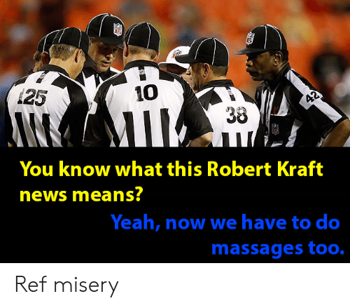 Funny, News, and Yeah: 125  10  38  You know what this Robert Kraft  news means?  Yeah, now we have to do  massages too. Ref misery