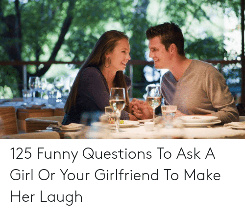 125 Funny Questions To Ask A Girl Or Your Girlfriend To Make