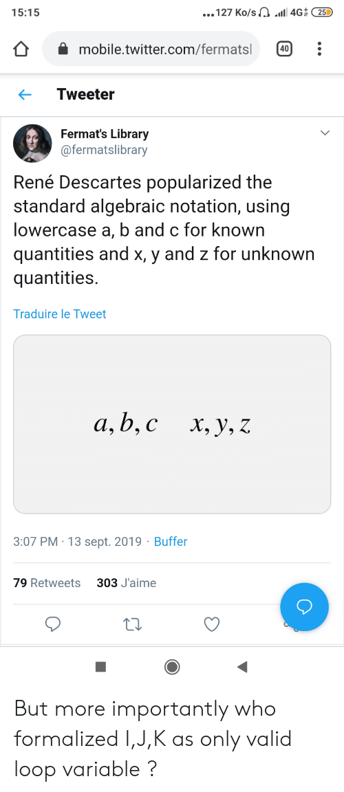 J K: ...127 Ko/s a1 4G 25D  15:15  mobile.twitter.com/fermatsl  40  Tweeter  Fermat's Library  @fermatslibrary  René Descartes popularized the  standard algebraic notation, using  lowercase a, b and c for known  quantities and x, y and z for unknown  quantities  Traduire le Tweet  а, b, с  х, у, Z  3:07 PM 13 sept. 2019 Buffer  303 J'aime  79 Retweets But more importantly who formalized I,J,K as only valid loop variable ?