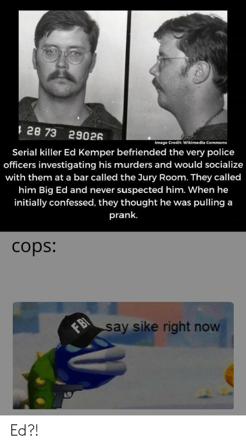 sike: 128 73 29026  Serial killer Ed Kemper befriended the very police  officers investigating his murders and would socialize  Image Credit: Wikimedia Commons  with them at a bar called the Jury Room. They called  him Big Ed and never suspected him. When he  initially confessed, they thought he was pulling a  prank.  cops:  I  FB  say sike right now Ed?!