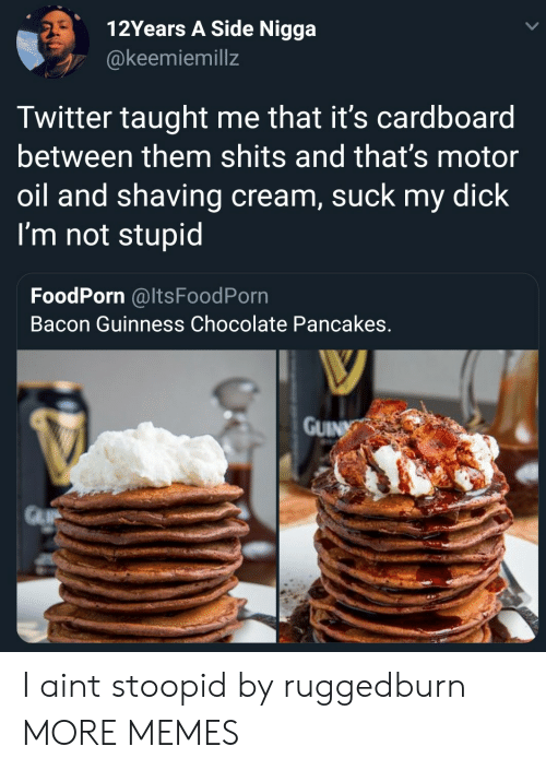 Im Not Stupid: 12Years A Side Nigga  @keemiemillz  Twitter taught me that it's cardboard  between them shits and that's motor  oil and shaving cream, suck my dick  I'm not stupid  FoodPorn @ItsFoodPorn  Bacon Guinness Chocolate Pancakes  GUIN I aint stoopid by ruggedburn MORE MEMES