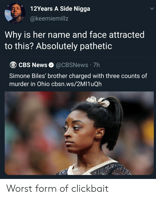 News, Cbs, and Ohio: 12Years A Side Nigga  @keemiemillz  Why is her name and face attracted  to this? Absolutely pathetic  CBS News @CBSNews 7h  Simone Biles' brother charged with three counts of  murder in Ohio cbsn.ws/2MI1uQh Worst form of clickbait