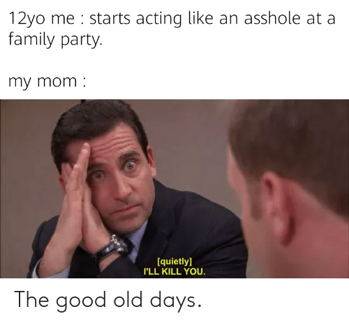Family, Party, and Good: 12yo me starts acting like an asshole at a  family party.  my mom  [quietly  I'LL KILL YOU The good old days.