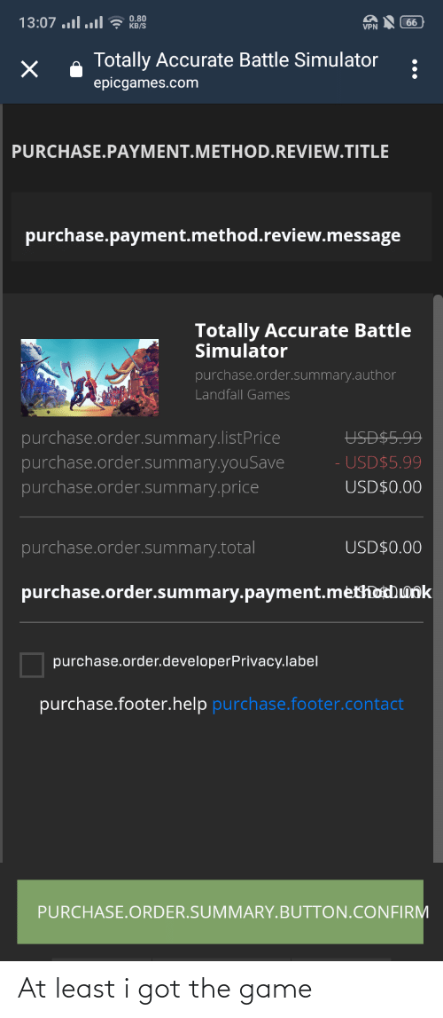 Battle Simulator: 13:07 .l..l? KB/S  0.80  66  VPN  Totally Accurate Battle Simulator  epicgames.com  PURCHASE.PAYMENT.METHOD.REVIEW.TITLE  purchase.payment.method.review.message  Totally Accurate Battle  Simulator  purchase.order.summary.author  Landfall Games  purchase.order.summary.listPrice  purchase.order.summary.youSave  purchase.order.summary.price  USD$5.99  USD$5.99  USD$0.00  purchase.order.summary.total  USD$0.00  purchase.order.summary.payment.méthotdunk  purchase.order.developerPrivacy.label  purchase.footer.help purchase.footer.contact  PURCHASE.ORDER.SUMMARY.BUTTON.CONFIRM At least i got the game