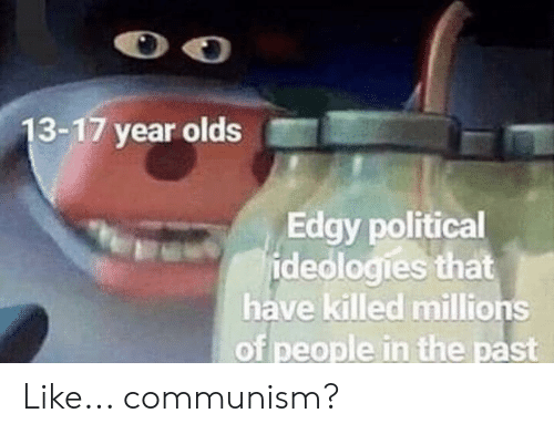 History, Communism, and Edgy: 13-17 year olds  Edgy political  ideologies that  have killed millions  of people in the past Like... communism?