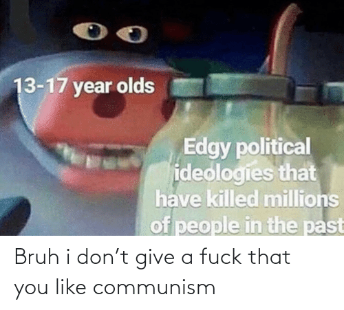 bruh: 13-17 year olds  Edgy political  ideologies that  have killed millions  of people in the past Bruh i don't give a fuck that you like communism