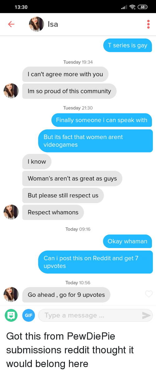 Community, Gif, and Reddit: 13:30  Isa  T series is gay  Tuesday 19:34  I can't agree more with you  Im so proud of this community  Tuesday 21:30  Finally someone i can speak with  But its fact that women arent  videogames  I know  Woman's aren't as great as guys  But please still respect us  Respect whamons  Today 09:16  Okay whaman  Can i post this on Reddit and get 7  upvotes  Today 10:56  Go ahead, go for 9 upvotes  GIF  Type a message. Got this from PewDiePie submissions reddit thought it would belong here