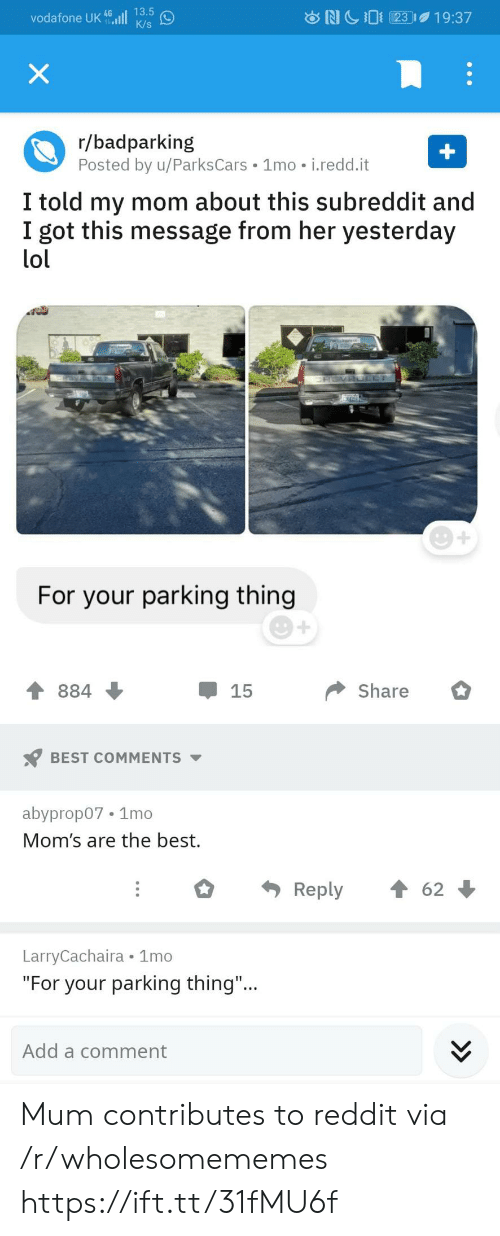 "Lol, Moms, and Reddit: 13.5  vodafone UK 46ll  K/s  NC23  19:37  X  r/badparking  Posted by u/ParksCars 1mo i.redd.it  +  I told my mom about this subreddit and  I got this message from her yesterday  lol  ERSVAOLET  For your parking thing  Share  884  15  BEST COMMENTS  abyprop07 1mo  Mom's are the best.  Reply  62  LarryCachaira 1mo  ""For your parking thing...  Add a comment Mum contributes to reddit via /r/wholesomememes https://ift.tt/31fMU6f"