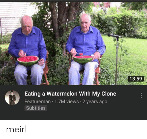 Subtitles: 13:59  Eating a Watermelon With My Clone  Featureman 1.7M views 2 years ago  Subtitles meirl