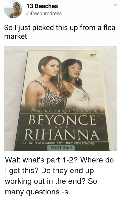Beyonce, Love, and Memes: 13 Beaches  @freecumdress  So I just picked this up from a flea  market  MONY PR ODUCTIONISL  BEYONCE  RIHANNA  A N D  TRUE LOVE COMES NATURALLY WITH NO STRINGS ATTACHED  PART 3 &4 Wait what's part 1-2? Where do I get this? Do they end up working out in the end? So many questions -s