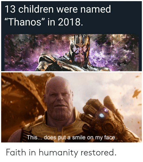 "Faith In Humanity: 13 children were named  ""Thanos"" in 2018  This... does put a smile on my face Faith in humanity restored."