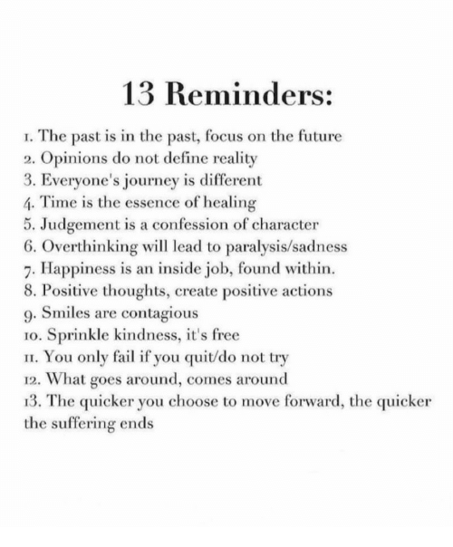 Fail, Future, and Journey: 13 Reminders:  I. The past is in the past, focus on the future  2. Opinions do not define reality  3. Everyone's journey is different  4. Time is the essence of healing  5. Judgement is a confession of character  6. Overthinking wil lead to paralysis/sadness  7. Happiness is an inside job, found within.  8. Positive thoughts, create positive actions  9. Smiles are contagious  1o. Sprinkle kindness, it's free  II. You only fail if you quit/do not try  12. What goes around, comes around  13. The quicker you choose to move forward, the quicker  the suffering ends