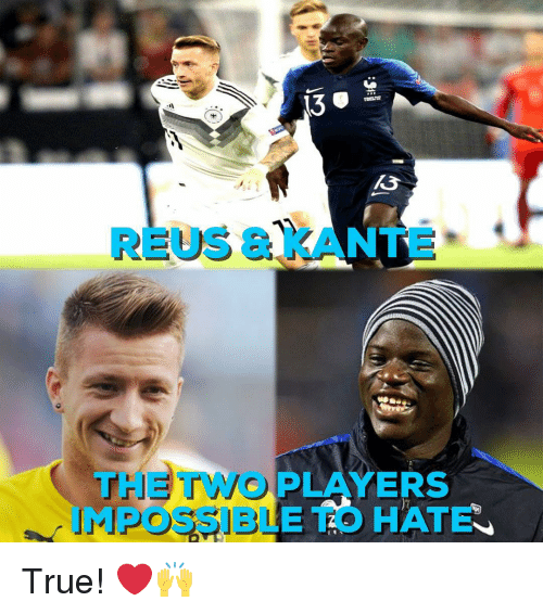 Kante: 13  REUS & KANTE  THE TWO PLAYERS  MPOSSIBLE TO HATE True! ❤️🙌