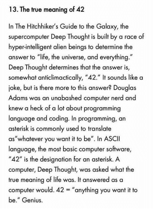 "Life, Memes, and Nerd: 13. The true meaning of 42  In The Hitchhiker's Guide to the Galaxy, the  supercomputer Deep Thought is built by a race of  hyper-intelligent alien beings to determine the  answer to ""life, the universe, and everything.""  Deep Thought determines that the answer is,  somewhat anticlimactically, ""42."" It sounds like a  joke, but is there more to this answer? Douglas  Adams was an unabashed computer nerd ano  knew a heck of a lot about programming  language and coding. In programming, an  asterisk is commonly used to translate  as""whatever you want it to be"" n ASCII  language, the most basic computer software  ""42"" is the designation for an asterisk. A  computer, Deep Thought, was asked what the  true meaning of life was. It answered as a  computer would. 42-""anything you want it to  be."" Genius"