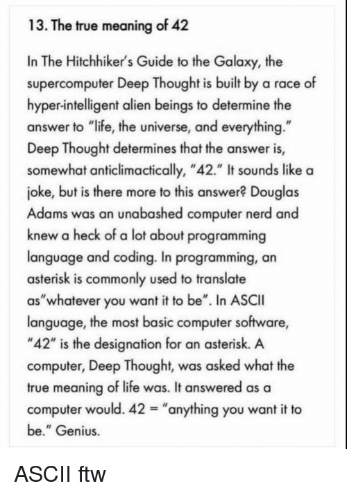 """Ftw, Life, and Nerd: 13. The true meaning of 42  In The Hitchhiker's Guide to the Galaxy, the  supercomputer Deep Thought is built by a race of  hyper-intelligent alien beings to determine the  answer to """"life, the universe, and everything  Deep Thought determines that the answer is,  somewhat anticlimactically, """"42."""" It sounds like a  joke, but is there more to this answer? Douglas  Adams was an unabashed computer nerd and  knew a heck of a lot about programming  language and coding. In programming, an  asterisk is commonly used to translate  as""""whatever you want it to be"""". In ASCII  language, the most basic computer software,  """"42"""" is the designation for an asterisk. A  computer, Deep Thought, was asked what the  true meaning of life was. It answered as a  computer would. 42-""""anything you want it to  be."""" Genius ASCII ftw"""