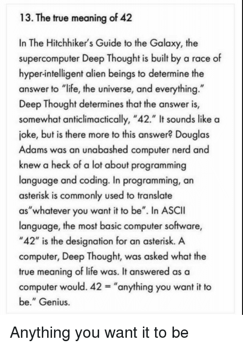 """Life, Nerd, and True: 13. The true meaning of 42  In The Hitchhiker's Guide to the Galaxy, the  supercomputer Deep Thought is built by a race of  hyper-intelligent alien beings to determine the  answer to """"life, the universe, and everything  Deep Thought determines that the answer is,  somewhat anticlimactically, """"42."""" It sounds like a  joke, but is there more to this answer? Douglas  Adams was an unabashed computer nerd and  knew a heck of a lot about programming  language and coding. In programming, an  asterisk is commonly used to translate  as""""whatever you want it to be"""". In ASCII  language, the most basic computer software,  """"42"""" is the designation for an asterisk. A  computer, Deep Thought, was asked what the  true meaning of life was. It answered as a  computer would. 42-""""anything you want it to  be."""" Genius Anything you want it to be"""