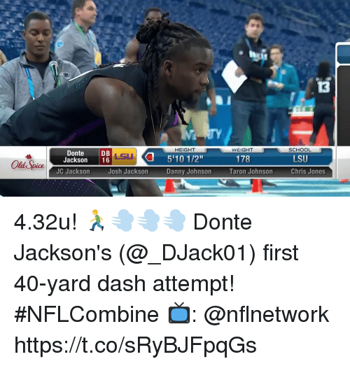 "old spice: 13  TY  HEIGHT  WEIGHT  SCHOOL  DonteDB  Jackson 16  LSU  LSU  5'10 1/2""  Danny Johnson  178  Old Spice  JC Jackson  Josh Jackson  Taron Johnson  Chris Jones 4.32u! 🏃💨💨💨  Donte Jackson's (@_DJack01) first 40-yard dash attempt! #NFLCombine  📺: @nflnetwork https://t.co/sRyBJFpqGs"