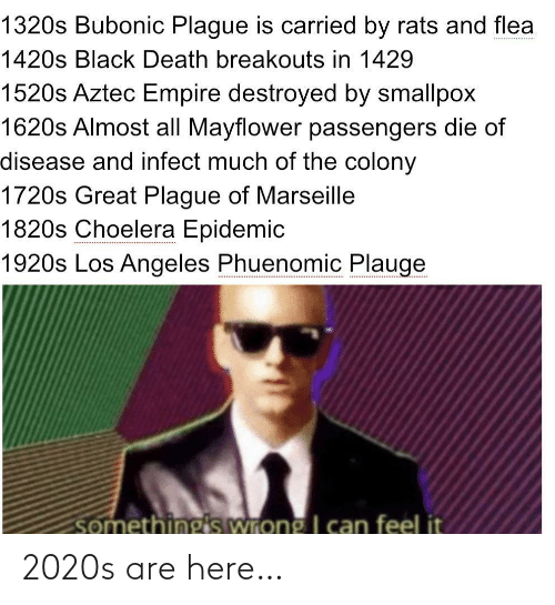 somethings wrong: 1320s Bubonic Plague is carried by rats and flea  1420s Black Death breakouts in 1429  1520s Aztec Empire destroyed by smallpox  1620s Almost all Mayflower passengers die of  disease and infect much of the colony  1720s Great Plague of Marseille  1820s Choelera Epidemic  1920s Los Angeles Phuenomic Plauge  somethings wrong I can feel it 2020s are here…