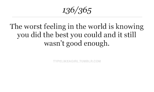 The Worst, Best, and Good: 136/365  The worst feeling in the world is knowing  you did the best you could and it still  wasn't good enough.  TYPELIKEAGIRLTUMBLR.COM