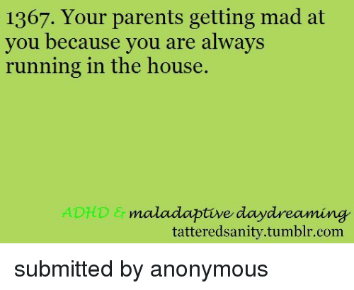 Running In The: 1367. Your parents getting mad at  you because vou are always  running in the house.  ADHD  maladaptive daydreaming  tatteredsanity.tumblr.com <p>submitted by anonymous</p>