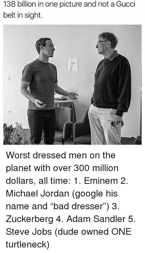 """sandler: 138 billion in one picture and not a Gucci  belt in sight. Worst dressed men on the planet with over 300 million dollars, all time: 1. Eminem 2. Michael Jordan (google his name and """"bad dresser"""") 3. Zuckerberg 4. Adam Sandler 5. Steve Jobs (dude owned ONE turtleneck)"""