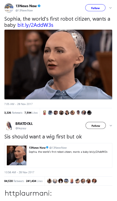 Target, Tumblr, and Blog: 13News Now  Follow  13NewsNow  Sophia, the world's first robot citizen, wants a  baby bit.ly/2AddW3s  7:05 AM 28 Nov 2017  3,226 Retweets 7.594 Likes   BRATDOLL  @teyjayy  Follow  Sis should want a wig first but ok  13News Now @13NewsNow  Sophia, the world's first robot citizen, wants a baby bit.ly/2AddW3s  10:58 AM - 28 Nov 2017  84,538 Retweets 241,434 Likes httplaurmani: