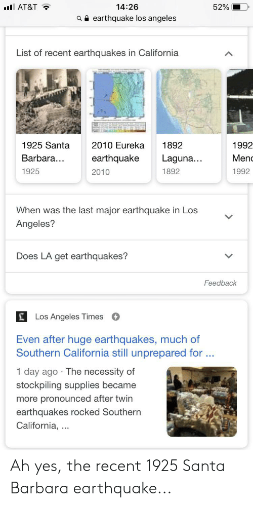 Earthquakes In California: 14:26  52%  il AT&T  earthquake los angeles  a  List of recent earthquakes in California  1992  1925 Santa  2010 Eureka  1892  Barbara...  earthquake  Laguna...  Menc  1925  1992  1892  2010  When was the last major earthquake in Los  Angeles?  Does LA get earthquakes?  Feedback     Los Angeles Times  Even after huge earthquakes, much of  Southern California still unprepared for...  1 day ago The necessity of  stockpiling supplies became  more pronounced after twin  earthquakes rocked Southern  California, Ah yes, the recent 1925 Santa Barbara earthquake...