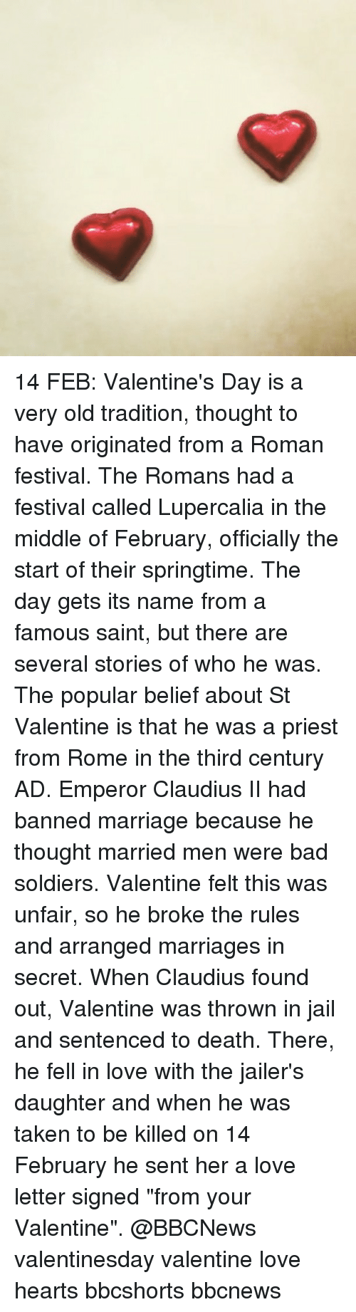 """Memes, Love Letter, and Arranged Marriage: 14 FEB: Valentine's Day is a very old tradition, thought to have originated from a Roman festival. The Romans had a festival called Lupercalia in the middle of February, officially the start of their springtime. The day gets its name from a famous saint, but there are several stories of who he was. The popular belief about St Valentine is that he was a priest from Rome in the third century AD. Emperor Claudius II had banned marriage because he thought married men were bad soldiers. Valentine felt this was unfair, so he broke the rules and arranged marriages in secret. When Claudius found out, Valentine was thrown in jail and sentenced to death. There, he fell in love with the jailer's daughter and when he was taken to be killed on 14 February he sent her a love letter signed """"from your Valentine"""". @BBCNews valentinesday valentine love hearts bbcshorts bbcnews"""