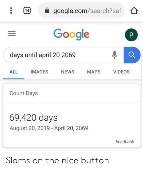 google.com: 14  google.com/search?saf  Google  p  days until april 20 2069  ALL  IMAGES  NEWS  MAPS  VIDEOS  Count Days  69,420 days  August 20, 2019 - April 20, 2069  Feedback Slams on the nice button