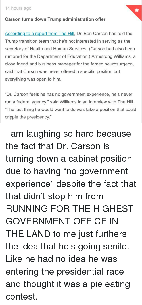 "Ben Carson, Run, and Senile: 14 hours ago  Carson turns down Trump administration offer  According to a report from The Hill, Dr. Ben Carson has told the  Trump transition team that he's not interested in serving as the  secretary of Health and Human Services. (Carson had also been  rumored for the Department of Education.) Armstrong Williams, a  close friend and business manager for the famed neurosurgeon,  said that Carson was never offered a specific position but  everything was open to him.  ""Dr. Carson feels he has no government experience, he's never  run a federal agency,"" said Williams in an interview with The Hill.  The last thing he would want to do was take a position that could  cripple the presidency."" <p>I am laughing so hard because the fact that Dr. Carson is turning down a cabinet position due to having &ldquo;no government experience&rdquo; despite the fact that that didn&rsquo;t stop him from RUNNING FOR THE HIGHEST GOVERNMENT OFFICE IN THE LAND to me just furthers the idea that he&rsquo;s going senile. Like he had no idea he was entering the presidential race and thought it was a pie eating contest.</p>"