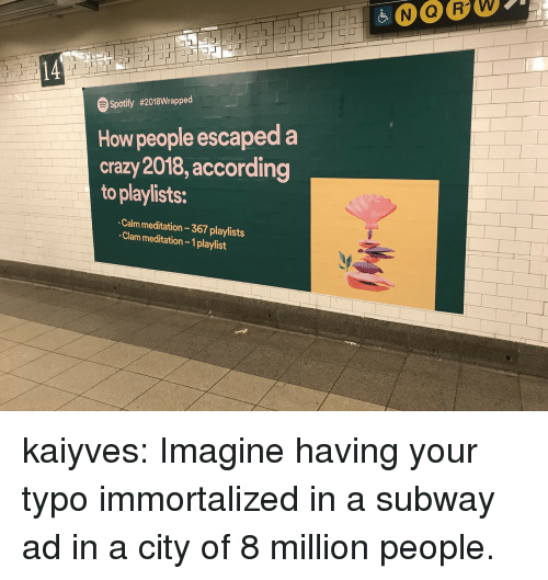 Crazy, Subway, and Target: 14  Spotify #2018Wrapped  How people escaped a  crazy 2018, according  to playlists:  Calm meditation 367 playlists  Clam meditation- 1playlist kaiyves: Imagine having your typo immortalized in a subway ad in a city of 8 million people.