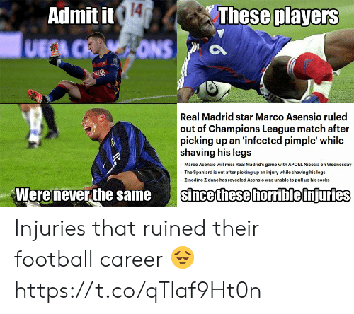 horrible: 14  These players  Admit it  UECA CRONS  ATAR  s  Real Madrid star Marco Asensio ruled  out of Champions League match after  picking up an 'infected pimple' while  shaving his legs  Marco Asensio will miss Real Madrid's game with APOEL Nicosia on Wednesday  The Spaniard is out after picking up an injury while shaving his legs  Zinedine Zidane has revealed Asensio was unable to pull up his socks  Were never the same  since these horrible injuries Injuries that ruined their football career 😔 https://t.co/qTlaf9Ht0n