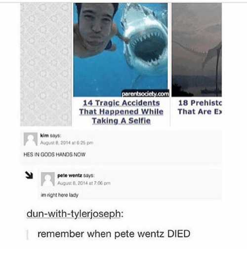 August 8: 14 Tragic Accidents  18 Prehistc  That Happened While  That Are Ex  Taking A Self ie  kim  says:  August 8, 2014 at 625 pm  HES IN GODS HANDS NOW  pete wentz says:  August 2014 at 7.00 pm  im right here lady  dun-with-tylerjoseph:  remember when pete wentz DIED