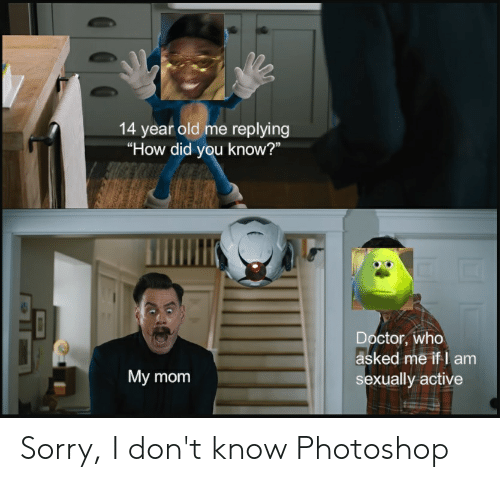 """Doctor, Photoshop, and Reddit: 14 year old me replying  """"How did you know?""""  Doctor, who  asked me if I am  sexually active  My mom Sorry, I don't know Photoshop"""