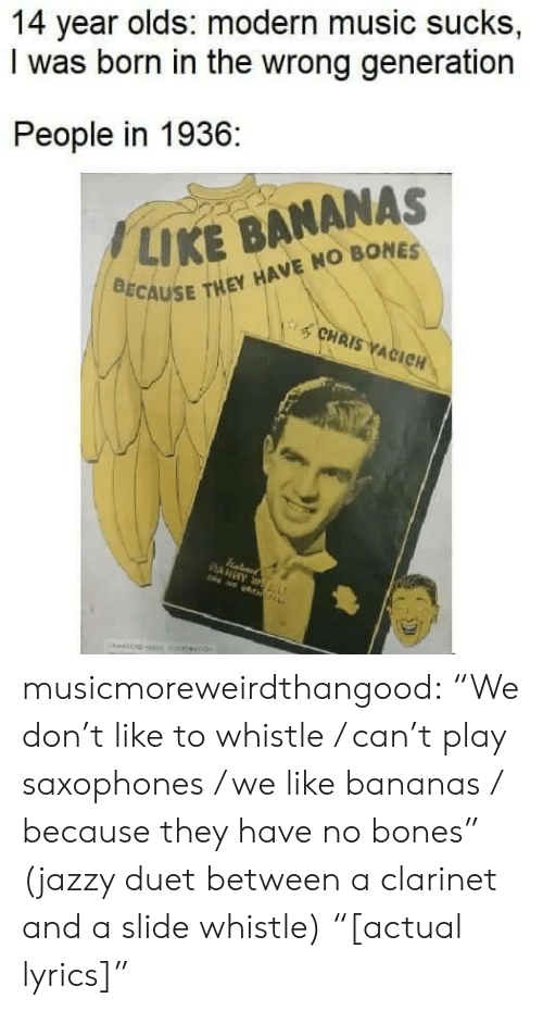 """Bones, Music, and Tumblr: 14 year olds: modern music sucks,  I was born in the wrong generation  People in 1936:  / LIKE BANANAS  CAUSE THEY HAVE NO BONES  CHAIS ACIC musicmoreweirdthangood:  """"We don't like to whistle / can't play saxophones / we like bananas / because they have no bones"""" (jazzy duet between a clarinet and a slide whistle) """"[actual lyrics]"""""""
