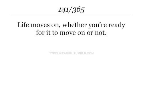 Life, Com, and Move: 141/365  Life moves on, whether you're ready  for it to move on or not.  TYPELIKEAGIRLTUMBLR.COM