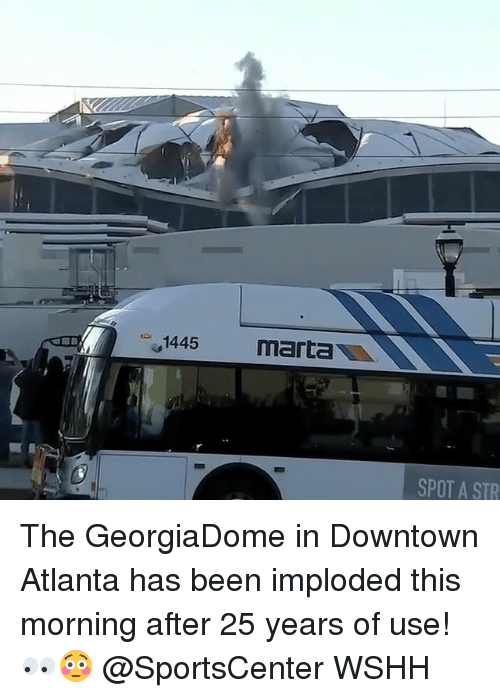 Memes, SportsCenter, and Wshh: 1445  marta  SPOT A STR The GeorgiaDome in Downtown Atlanta has been imploded this morning after 25 years of use! 👀😳 @SportsCenter WSHH
