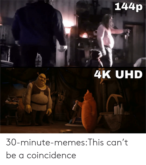 144P 4K: 144p  4K UHD 30-minute-memes:This can't be a coincidence