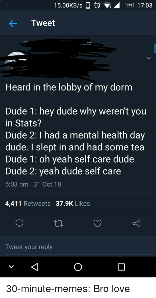 Calvin Johnson, Dude, and Love: 15.00KB/s  , 70% 17:03  Tweet  Heard in the lobby of my dornm  Dude 1: hey dude why weren't you  in Stats?  Dude 2: I had a mental health day  dude. I slept in and had some tea  Dude 1: oh yeah self care dude  Dude 2: yeah dude self care  5:03 pm 31 Oct 18  4,411 Retweets 37.9K Likes  Tweet your reply 30-minute-memes:  Bro love