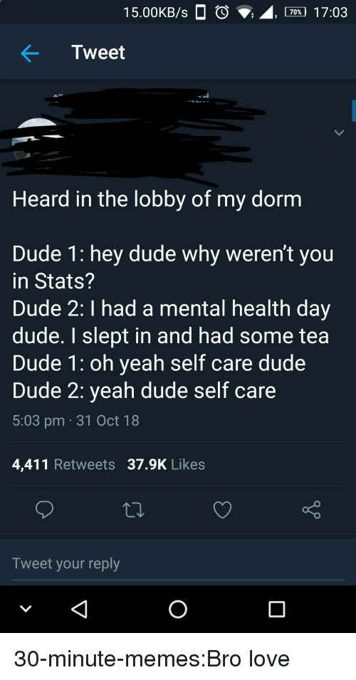 Calvin Johnson, Dude, and Love: 15.00KB/s  , 70% 17:03  Tweet  Heard in the lobby of my dornm  Dude 1: hey dude why weren't you  in Stats?  Dude 2: I had a mental health day  dude. I slept in and had some tea  Dude 1: oh yeah self care dude  Dude 2: yeah dude self care  5:03 pm 31 Oct 18  4,411 Retweets 37.9K Likes  Tweet your reply 30-minute-memes:Bro love