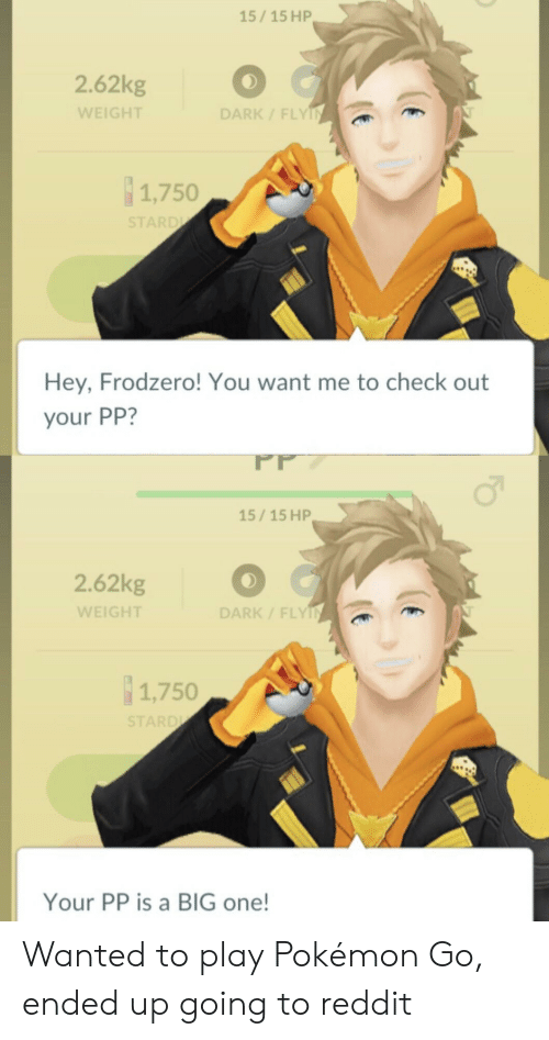 Pokemon, Reddit, and Star: 15/15 HP  2.62kg  WEIGHT  DARK/ FLY  1,750  Hey, Frodzero! You want me to check out  your PP?  15/15 HP  2.62kg  WEIGHT  0  DARK/FLY  1,750  STAR  Your PP is a BIG one! Wanted to play Pokémon Go, ended up going to reddit
