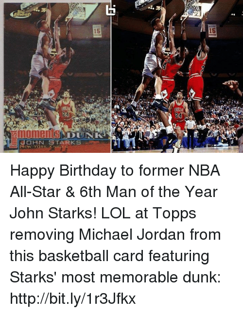 nba all stars: 15  24  noments  HN STARKS  NEWYOR Happy Birthday to former NBA All-Star & 6th Man of the Year John Starks!  LOL at Topps removing Michael Jordan from this basketball card featuring Starks' most memorable dunk: http://bit.ly/1r3Jfkx
