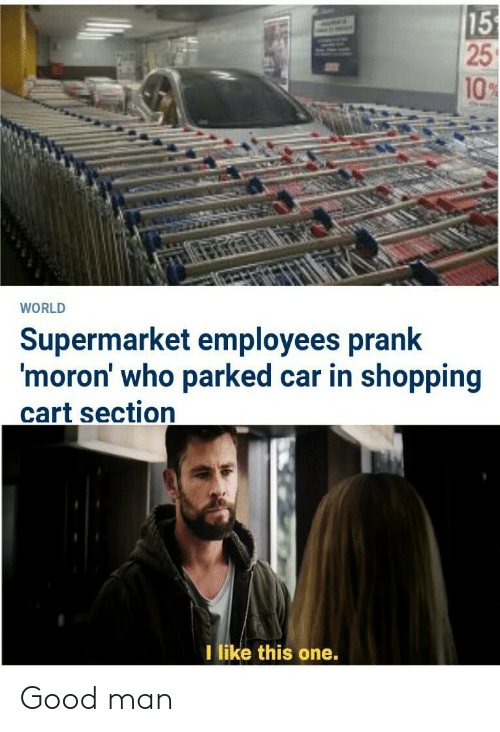 Prank, Shopping, and Good: 15  25  10%  WORLD  Supermarket employees prank  'moron' who parked car in shopping  cart section  I like this one. Good man