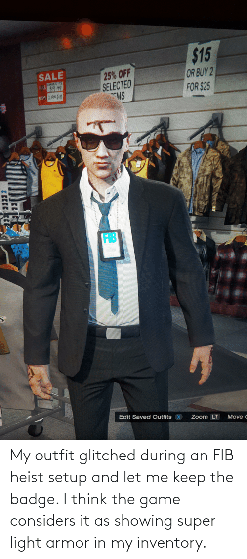 ems: $15  25% OFF  SELECTED  EMS  SALE  OR BUY 2  FOR $25  $41.7  FIB  Edit Saved Outfits X  Zoom LT  Move C My outfit glitched during an FIB heist setup and let me keep the badge. I think the game considers it as showing super light armor in my inventory.