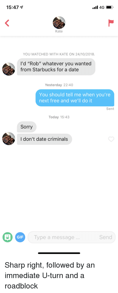 """youre next: 15:47  Kate  YOU MATCHED WITH KATE ON 24/10/2018.  I'd """"Rob"""" whatever you wanted  from Starbucks for a date  Yesterday 22:40  You should tell me when you're  next free and we'll do it  Sent  Today 15:43  Sorry  I don't date criminals  GIF  Type a message  Send Sharp right, followed by an immediate U-turn and a roadblock"""